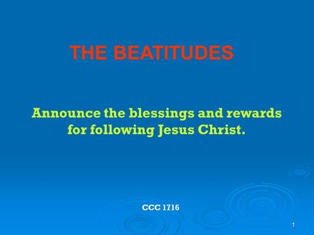 1 THE BEATITUDES CCC 1716 Announce the blessings and rewards for following Jesus Christ.