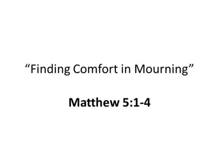 """Finding Comfort in Mourning"" Matthew 5:1-4. Things We Grieve Loss of a loved one Pain, sorrow, tribulation, trials in life Our sin, or the sins + consequences."