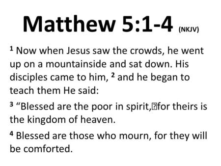 Matthew 5:1-4 (NKJV) 1 Now when Jesus saw the crowds, he went up on a mountainside and sat down. His disciples came to him, 2 and he began to teach them.