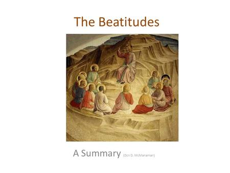 The Beatitudes A Summary (Dcn D. McManaman). The Beatitudes Each beatitude begins with Makarios (Blessed are...), which is a blessedness or happiness.