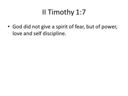 II Timothy 1:7 God did not give a spirit of fear, but of power, love and self discipline.