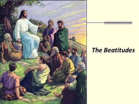 The Beatitudes. What does the word Beatitude mean? Do money, food, friends, games, electronics……give us sources of permanent happiness? What commands.