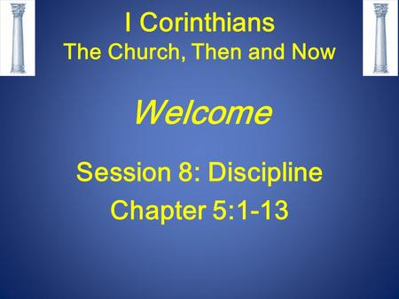 I Corinthians The Church, Then and Now Welcome Session 8: Discipline Chapter 5:1-13.