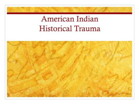 American Indian Historical Trauma. Historical Trauma/Unresolved Grief Historical Trauma: The collective emotional and psychological injury both over the.