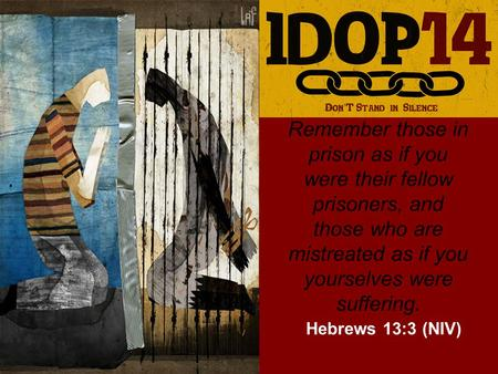 Remember those in prison as if you were their fellow prisoners, and those who are mistreated as if you yourselves were suffering. Hebrews 13:3 (NIV)