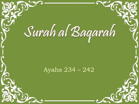 Ayahs 234 – 242. And those who are taken in death among you and leave wives behind - they, [the wives, shall] wait four months and ten [days]. And when.