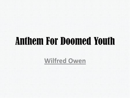 Anthem For Doomed Youth Wilfred Owen. What passing-bells for these who die as cattle? Only the monstrous anger of the guns. Only the stuttering rifles'