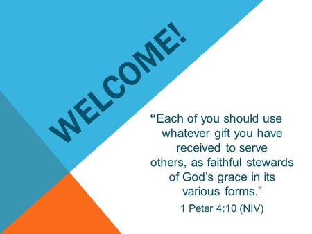 "WELCOME! ""Each of you should use whatever gift you have received to serve others, as faithful stewards of God's grace in its various forms."" 1 Peter 4:10."