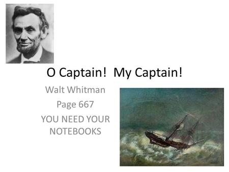 O Captain! My Captain! Walt Whitman Page 667 YOU NEED YOUR NOTEBOOKS.