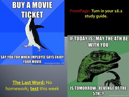 FrontPage: Turn in your 16.2 study guide. The Last Word: No homework; test this week.