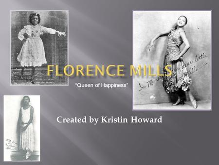 "Created by Kristin Howard ""Queen of Happiness"". Born in Washington D.C. Died in New York, N.Y. Florence Mills was actually born Florence Winfrey to former."