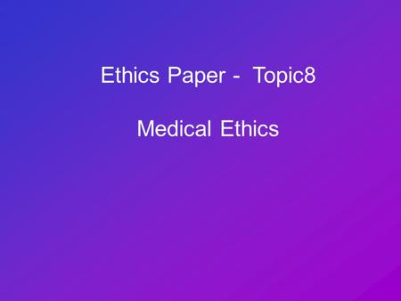 Ethics Paper - Topic8 Medical Ethics. The Sanctity of Life Meaning something 'special' or 'holy about life Human life is more important than other forms.