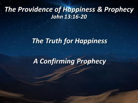 The Providence of Happiness & Prophecy John 13:16-20 The Truth for Happiness A Confirming Prophecy.