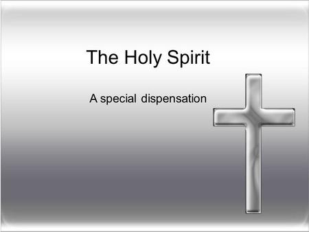 The Holy Spirit A special dispensation.