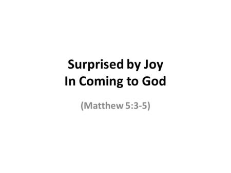 Surprised by Joy In Coming to God (Matthew 5:3-5).