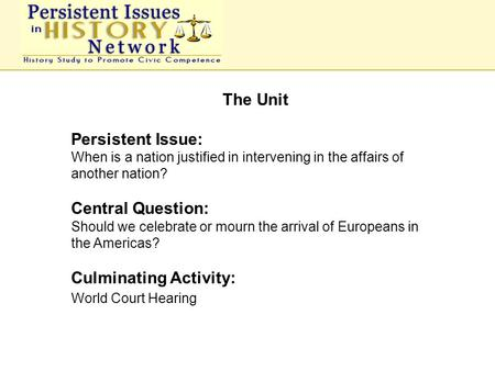 The Unit Persistent Issue: When is a nation justified in intervening in the affairs of another nation? Central Question: Should we celebrate or mourn the.