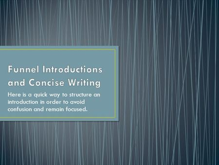 Here is a quick way to structure an introduction in order to avoid confusion and remain focused.