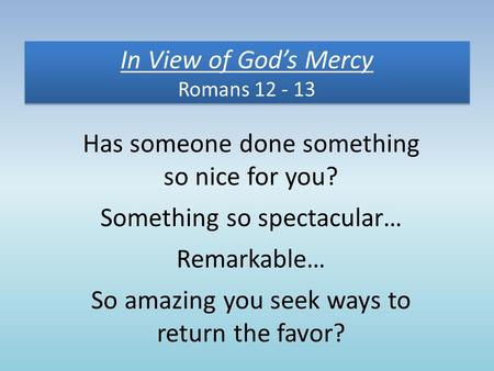 In View of God's Mercy Romans 12 - 13 Has someone done something so nice for you? Something so spectacular… Remarkable… So amazing you seek ways to return.