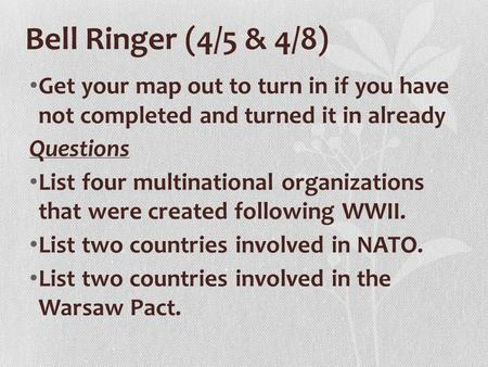 Bell Ringer (4/5 & 4/8) Get your map out to turn in if you have not completed and turned it in already Questions List four multinational organizations.