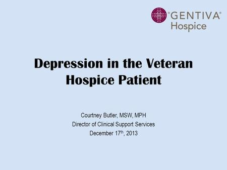 Depression in the Veteran Hospice Patient Courtney Butler, MSW, MPH Director of Clinical Support Services December 17 th, 2013.