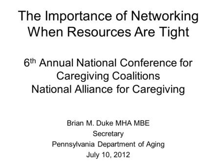 The Importance of Networking When Resources Are Tight 6 th Annual National Conference for Caregiving Coalitions National Alliance for Caregiving Brian.