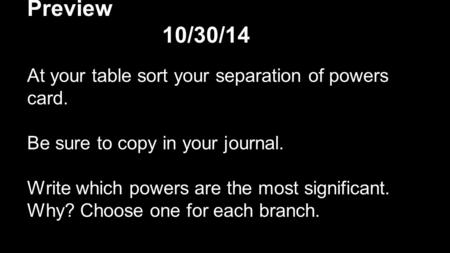 Preview 10/30/14 At your table sort your separation of powers card. Be sure to copy in your journal. Write which powers are the most significant. Why?