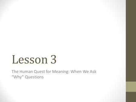 "Lesson 3 The Human Quest for Meaning: When We Ask ""Why"" Questions."
