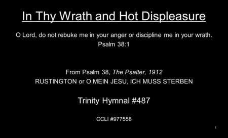 In Thy Wrath and Hot Displeasure O Lord, do not rebuke me in your anger or discipline me in your wrath. Psalm 38:1 From Psalm 38, The Psalter, 1912 RUSTINGTON.