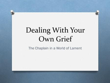 Dealing With Your Own Grief The Chaplain in a World of Lament.