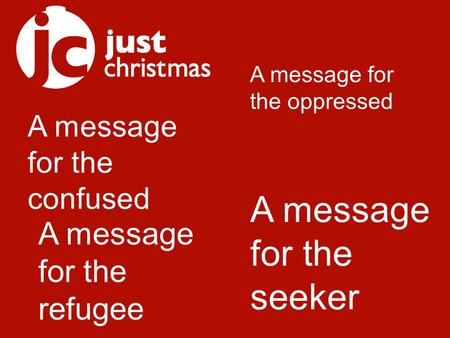 A message for the confused A message for the oppressed A message for the refugee A message for the seeker.