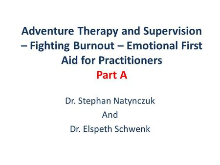 Adventure Therapy and Supervision – Fighting Burnout – Emotional First Aid for Practitioners Part A Dr. Stephan Natynczuk And Dr. Elspeth Schwenk.