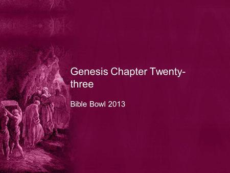 Genesis Chapter Twenty- three Bible Bowl 2013. Genesis 23:1 1. What were the years of the life of Sarah? A. an hundred and seven and twenty years old.