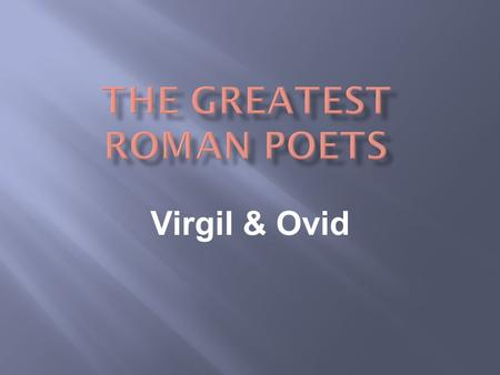 Virgil & Ovid.  Virgil & Ovid were around during the Augustan Age of Rome.  These poets are compared to the former Greek poets Homer & Hesiod.  They.