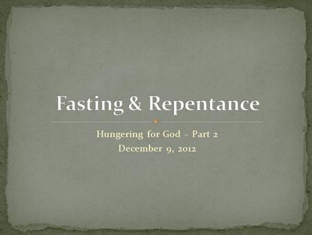 "Hungering for God – Part 2 December 9, 2012. ""But you, when you fast, anoint your head and wash your face, so that you do not appear to men to be fasting,"