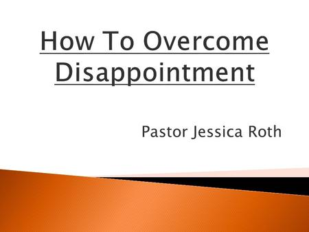 Pastor Jessica Roth. Disappointment causes unbelief, un- forgiveness, laziness, weakness setting yourself up for defeat.