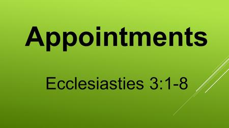 Appointments Ecclesiasties 3:1-8. Ecclesiastes 3:1-8New King 1 To everything there is a season, A time for every purpose under heaven: