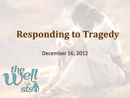"Responding to Tragedy December 16, 2012. Ecclesiastes 8:14 ""There is something else meaningless that occurs on earth: the righteous who get what the."