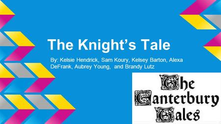 The Knight's Tale By: Kelsie Hendrick, Sam Koury, Kelsey Barton, Alexa DeFrank, Aubrey Young, and Brandy Lutz.