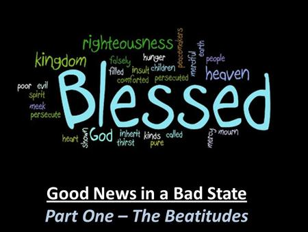 Good News in a Bad State Part One – The Beatitudes.