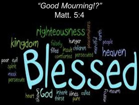 """Good Mourning!?"" Matt. 5:4. Jesus went throughout Galilee, teaching in their synagogues, preaching the good news of the kingdom, and healing every disease."