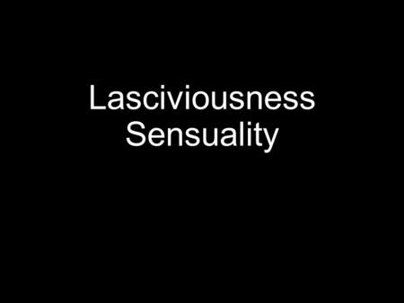 "Lasciviousness Sensuality. Introduction  In this lesson, let us consider the Greek word aselgeia, translated ""lasciviousness"" (KJV) and ""sensuality"""