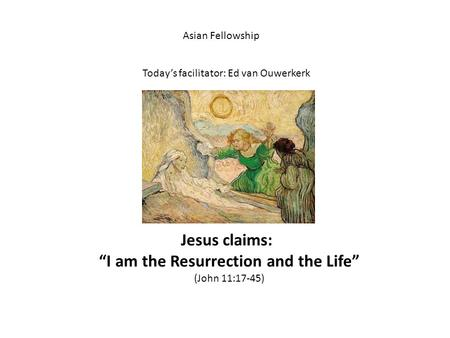 "Asian Fellowship Today's facilitator: Ed van Ouwerkerk Jesus claims: ""I am the Resurrection and the Life"" (John 11:17-45)"