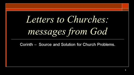 1 Letters to Churches: messages from God Corinth – Source and Solution for Church Problems.