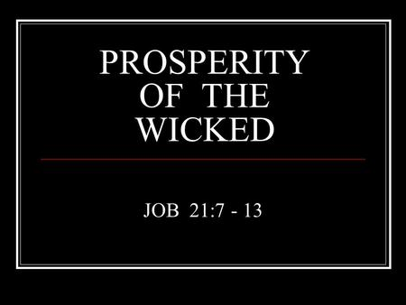 "PROSPERITY OF THE WICKED JOB 21:7 - 13. FEW DAYS AND FULL OF TROUBLE (Job 14:1) ""NOBODY KNOWS THE TROUBLE I'VE SEEN, N0 BODY KNOWS MY SORROW"" ""I AM A."