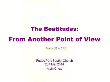 The Beatitudes: From Another Point of View Fettes Park Baptist Church 23 rd Mar 2014 Alvin Chew Matt 4:23 – 5:12.