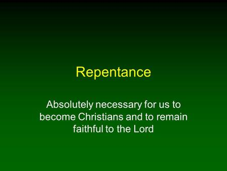 Repentance Absolutely necessary for us to become Christians and to remain faithful to the Lord.