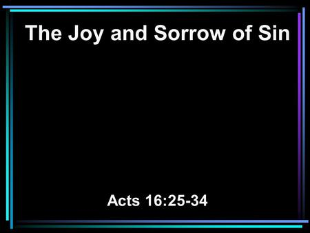 The Joy and Sorrow of Sin Acts 16:25-34. 25 But at midnight Paul and Silas were praying and singing hymns to God, and the prisoners were listening to.