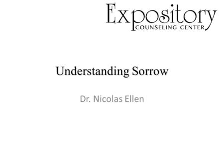 Understanding Sorrow Dr. Nicolas Ellen. I. Common Sorrow I. Common Sorrow Proverbs 13:12, Romans 12:15, John 11:1-44 a sadness of the soul due to one.