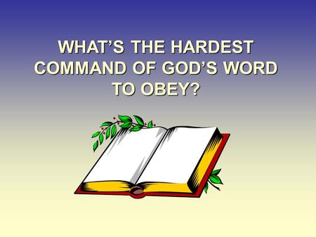 WHAT'S THE HARDEST COMMAND OF GOD'S WORD TO OBEY?.