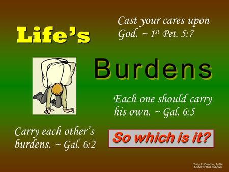 Life's B u r d e n sB u r d e n s B u r d e n sB u r d e n s Cast your cares upon God. ~ 1 st Pet. 5:7 Carry each other's burdens. ~ Gal. 6:2 Each one.